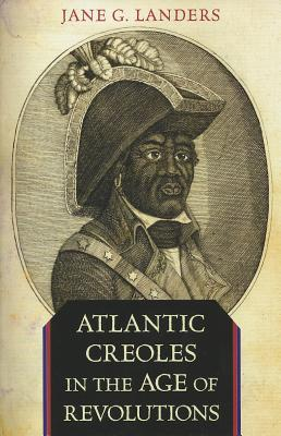 Atlantic Creoles in the Age of Revolutions By Landers, Jane G.